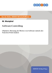Software-Controlling - Objektive Messung des Wertes von Software mittels der Function Point Analyse ebook by M. Westphal