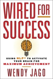 Wired for Success - Using NLP* to Activate Your Brain for Maximum Achievement ebook by Wendy Jago