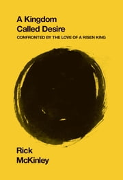 A Kingdom Called Desire - Confronted by the Love of a Risen King ebook by Rick McKinley