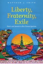 Liberty, Fraternity, Exile - Haiti and Jamaica after Emancipation ebook by Matthew J. Smith