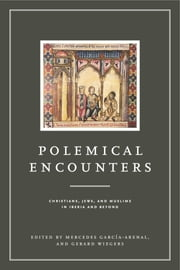 Polemical Encounters - Christians, Jews, and Muslims in Iberia and Beyond eBook by Mercedes García-Arenal, Gerard Wiegers