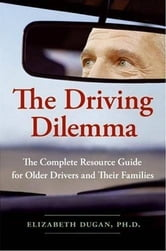 The Driving Dilemma - The Complete Resource Guide for Older Drivers and Their Families ebook by Elizabeth Dugan, PhD