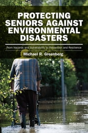 Protecting Seniors Against Environmental Disasters - From Hazards and Vulnerability to Prevention and Resilience ebook by Michael R Greenberg