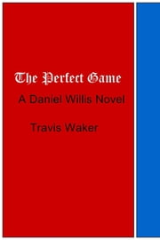 The Perfect Game - A Daniel Willis Novel ebook by Travis Waker
