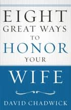 Eight Great Ways™ to Honor Your Wife ebook by David Chadwick