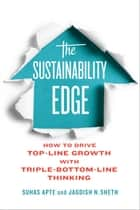 The Sustainability Edge - How to Drive Top-Line Growth with Triple-Bottom-Line Thinking ebook by Suhas Apte, Jagdish Sheth