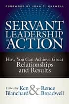 Servant Leadership in Action - How You Can Achieve Great Relationships and Results ebook by Ken Blanchard, Renee Broadwell