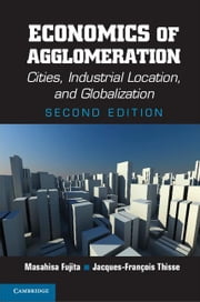 Economics of Agglomeration: Cities, Industrial Location, and Globalization ebook by Fujita, Masahisa