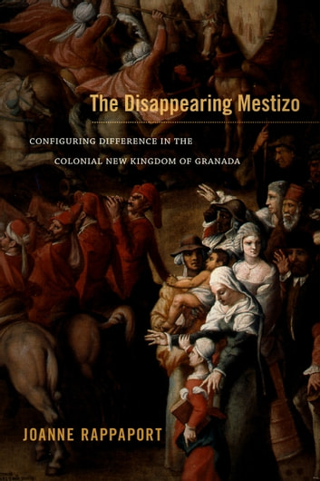 The Disappearing Mestizo - Configuring Difference in the Colonial New Kingdom of Granada ebook by Joanne Rappaport
