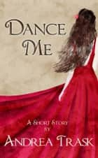 Dance Me ebook by Andrea Trask