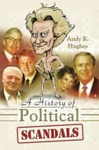A History of Political Scandals - Sex, Sleaze and Spin ebook by Andy Hughes