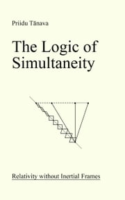 The Logic of Simultaneity: Relativity without Inertial Frames ebook by Priidu Tänava