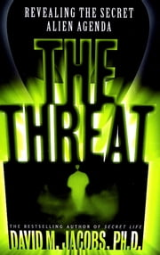 The Threat - Revealing the Secret Alien Agenda ebook by David M. Jacobs