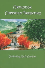 Orthodox Christian Parenting: Cultivating God's Creation ebook by Marie L. Eliades