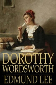 Dorothy Wordsworth - The Story of a Sister's Love ebook by Edmund Lee