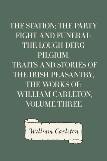 The Station; The Party Fight And Funeral; The Lough Derg Pilgrim: Traits And Stories Of The Irish Peasantry, The Works of: William Carleton, Volume Three ebook by William Carleton