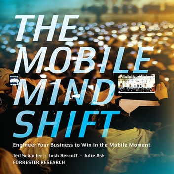 The Mobile Mind Shift - Engineer Your Business to Win in the Mobile Moment audiobook by Julie Ask,Josh Bernoff,Ted Schadler