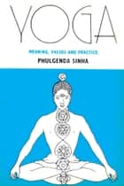 Yoga: Meaning Values And Practice ebook by Dr. Phulgenda Sinha