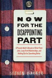 Now for the Disappointing Part - A Pseudo-Adult?s Decade of Short-Term Jobs, Long-Term Relationships, and Holding Out for Something Better ebook by Steven Barker