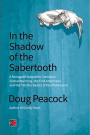 In the Shadow of the Sabertooth - Global Warming, the Origins of the First Americans, and the Terrible Beasts of the Pleistocene ebook by Doug Peacock