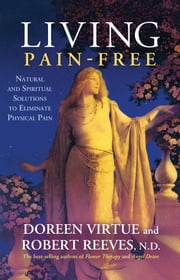 Living Pain-Free - Natural and Spiritual Solutions to Eliminate Physical Pain ebook by Doreen Virtue,Robert Reeves