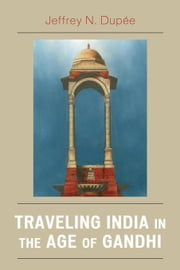 Traveling India in the Age of Gandhi ebook by Dupée, Jeffrey N.