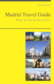 Madrid, Spain Travel Guide - What To See & Do ebook by Donna Baird
