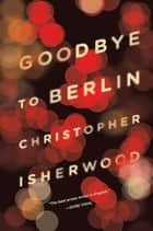 Goodbye to Berlin eBook by Christopher Isherwood