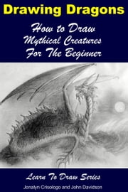 Drawing Dragons: How to Draw Mythical Creatures for the Beginner ebook by Jonalyn Crisologo,John Davidson