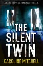 The Silent Twin - A dark, gripping detective thriller ebook by