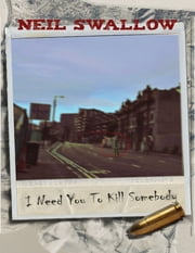 I Need You to Kill Somebody ebook by Neil Swallow