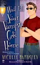 Wait Till Your Vampire Gets Home ebook by Michele Bardsley