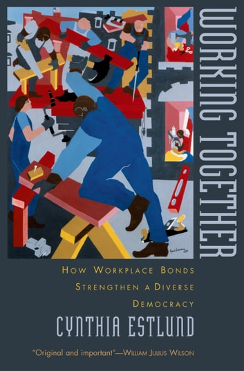 Working Together - How Workplace Bonds Strengthen a Diverse Democracy ebook by Cynthia Estlund