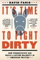 It's Time to Fight Dirty - How Progressives Can Build a Lasting Majority in American Politics ebook by David Faris