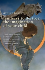 Ten Ways to Destroy the Imagination of Your Child ebook by Anthony Esolen
