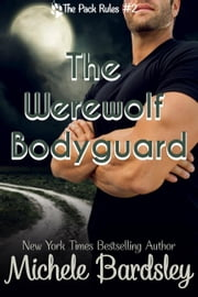 The Werewolf Bodyguard - The Pack Rules, #2 ebook by Michele Bardsley