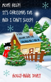 Mom! Help! It's Christmas Eve and I Can't Sleep!: A Cute Holiday Story for Children Age 5 & Up ebook by Holly-Anne Divey