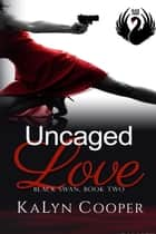 Uncaged Love - Black Swan Series, #2 ebook by KaLyn Cooper