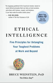 Ethical Intelligence - Five Principles for Untangling Your Toughest Problems at Work and Beyond ebook by Bruce Weinstein, PhD