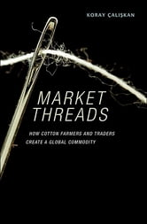 Market Threads - How Cotton Farmers and Traders Create a Global Commodity ebook by Koray Çalişkan