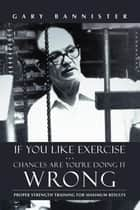 If You Like Exercise … Chances Are You'Re Doing It Wrong - Proper Strength Training for Maximum Results ebook by Gary Bannister