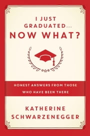 I Just Graduated ... Now What? - Honest Answers from Those Who Have Been There ebook by Katherine Schwarzenegger