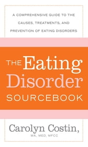 The Eating Disorders Sourcebook - A Comprehensive Guide to the Causes, Treatments, and Prevention of Eating Disorders ebook by Carolyn Costin