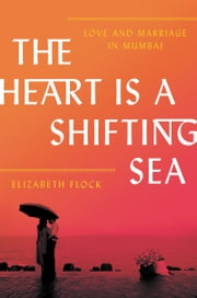 The Heart Is a Shifting Sea - Love and Marriage in Mumbai ebook by Elizabeth Flock