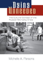 Dying Unneeded - The Cultural Context of the Russian Mortality Crisis ebook by Michelle Parsons