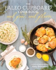 The Paleo Cupboard Cookbook - Real Food, Real Flavor ebook by Amy Densmore