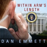 Within Arm's Length - A Secret Service Agent's Definitive Inside Account of Protecting the President audiobook by Dan Emmett