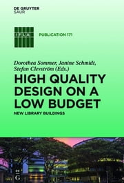 "High quality design on a low budget - New library buildings. Proceedings of the Satellite Conference of the IFLA Library Buildings and Equipment Section ""Making ends meet: high quality design on a low budget"" held at Li Ka Shing Library, Singapore Management University, 15-16 August 2013 ebook by Dorothea Sommer,Janine Schmidt,Stefan Clevström"