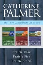 The Town Called Hope Collection: Prairie Rose / Prairie Fire / Prairie Storm eBook by Catherine Palmer