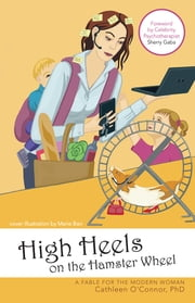 High Heels on the Hamster Wheel - A Fable for the Modern Woman ebook by Cathleen O'Connor, PhD